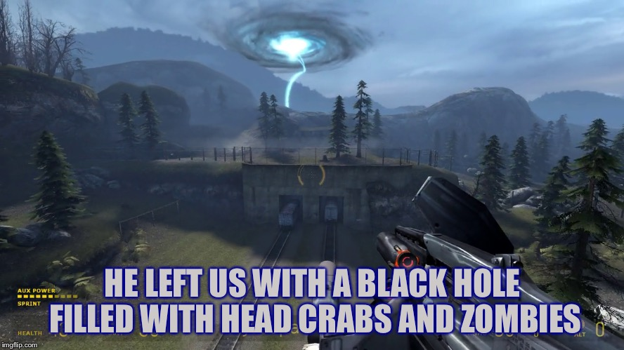 HE LEFT US WITH A BLACK HOLE FILLED WITH HEAD CRABS AND ZOMBIES | made w/ Imgflip meme maker