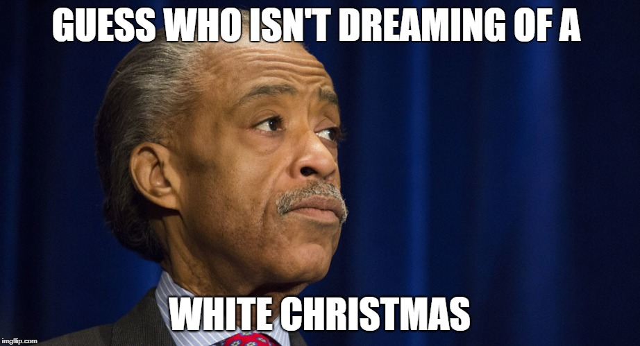 Al Sharpton's White Christmas | GUESS WHO ISN'T DREAMING OF A WHITE CHRISTMAS | image tagged in white christmas,al sharpton,christmas carol,conspiracy,race,black lives matter | made w/ Imgflip meme maker