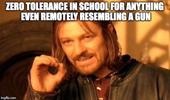 One Does Not Simply Meme | ZERO TOLERANCE IN SCHOOL FOR ANYTHING EVEN REMOTELY RESEMBLING A GUN | image tagged in memes,one does not simply | made w/ Imgflip meme maker