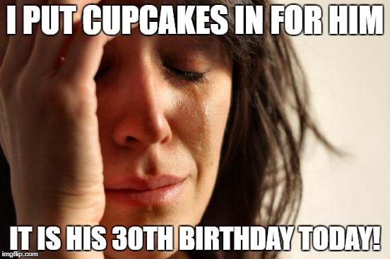 First World Problems Meme | I PUT CUPCAKES IN FOR HIM IT IS HIS 30TH BIRTHDAY TODAY! | image tagged in memes,first world problems | made w/ Imgflip meme maker