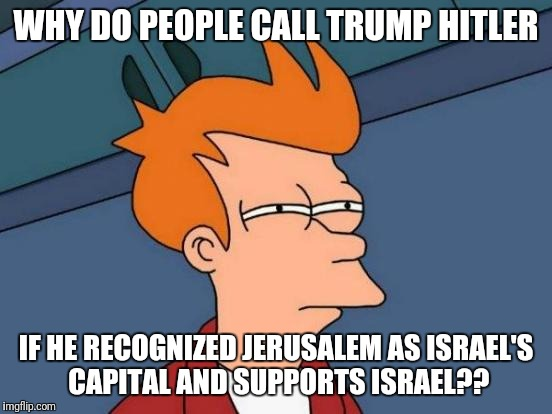 People are so ignorant these days | WHY DO PEOPLE CALL TRUMP HITLER IF HE RECOGNIZED JERUSALEM AS ISRAEL'S CAPITAL AND SUPPORTS ISRAEL?? | image tagged in memes,futurama fry,donald trump,donald trump approves,israel,jews | made w/ Imgflip meme maker