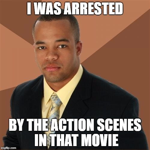 I WAS ARRESTED BY THE ACTION SCENES IN THAT MOVIE | made w/ Imgflip meme maker