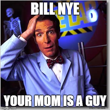 Bill Nye The Science Guy |  BILL NYE; YOUR MOM IS A GUY | image tagged in memes,bill nye the science guy | made w/ Imgflip meme maker