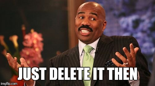 Steve Harvey Meme | JUST DELETE IT THEN | image tagged in memes,steve harvey | made w/ Imgflip meme maker