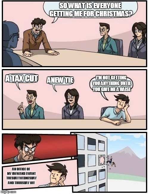 Boardroom Meeting Suggestion Meme | SO WHAT IS EVERYONE GETTING ME FOR CHRISTMAS? A TAX CUT ANEW TIE I'M NOT GETTING YOU ANYTHING UNTIL YOU GIVE ME A RAISE AN OFFICE OF MY OWN  | image tagged in memes,boardroom meeting suggestion | made w/ Imgflip meme maker