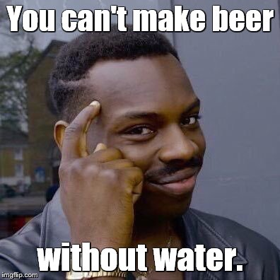 thinking black guy | You can't make beer without water. | image tagged in thinking black guy | made w/ Imgflip meme maker