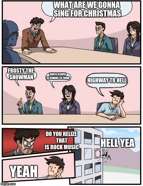 Boardroom Meeting Suggestion Meme | WHAT ARE WE GONNA SING FOR CHRISTMAS FROSTY THE SNOWMAN SANTA CLAUSE IS COMING TO TOWN HIGHWAY TO HELL DO YOU RELIZE THAT IS ROCK MUSIC YEAH | image tagged in memes,boardroom meeting suggestion | made w/ Imgflip meme maker