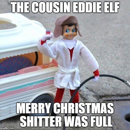 cousin eddie elf | THE COUSIN EDDIE ELF MERRY CHRISTMAS SHITTER WAS FULL | image tagged in elf on a shelf,christmas vacation | made w/ Imgflip meme maker