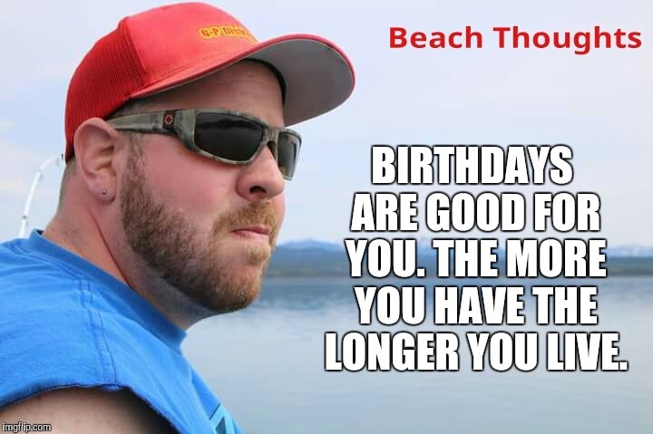 BIRTHDAYS ARE GOOD FOR YOU. THE MORE YOU HAVE THE LONGER YOU LIVE. | image tagged in memes,beach,fishing,birthdays | made w/ Imgflip meme maker
