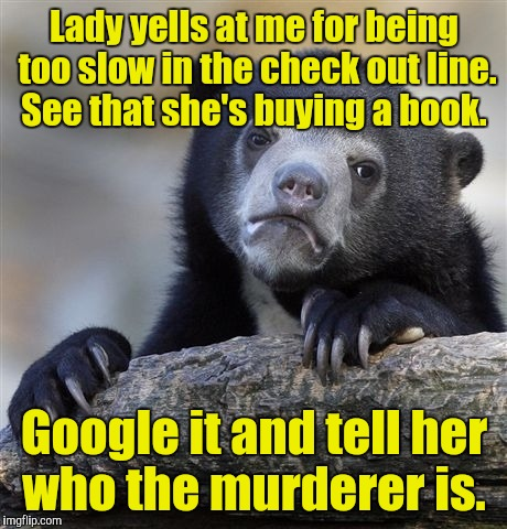 Confession Bear Meme | Lady yells at me for being too slow in the check out line. See that she's buying a book. Google it and tell her who the murderer is. | image tagged in memes,confession bear | made w/ Imgflip meme maker