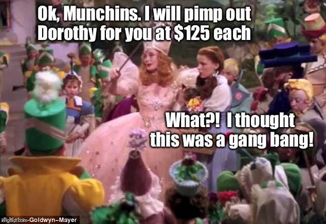 Ok, Munchins. I will pimp out Dorothy for you at $125 each What?!  I thought this was a gang bang! | made w/ Imgflip meme maker