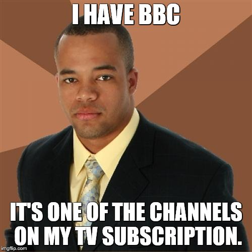 Successful Black Man Meme | I HAVE BBC IT'S ONE OF THE CHANNELS ON MY TV SUBSCRIPTION. | image tagged in memes,successful black man | made w/ Imgflip meme maker