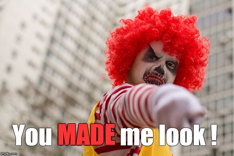 Dangerous clown Ronald | You MADE me look ! MADE | image tagged in dangerous clown ronald | made w/ Imgflip meme maker