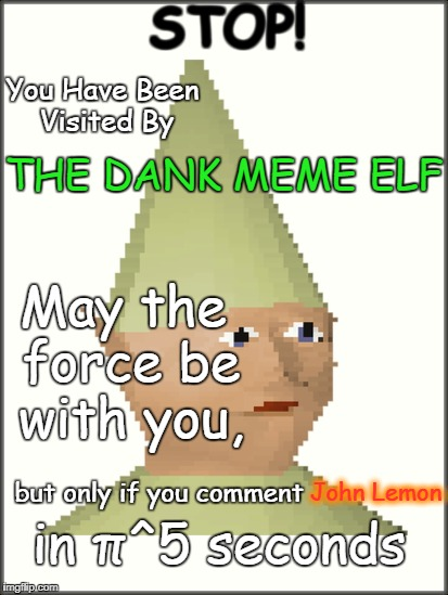 The Dank Elf |  STOP! You Have Been Visited By; THE DANK MEME ELF; May the force be with you, but only if you comment; John Lemon; in π^5 seconds | image tagged in sorry,i,left,for,so,long | made w/ Imgflip meme maker