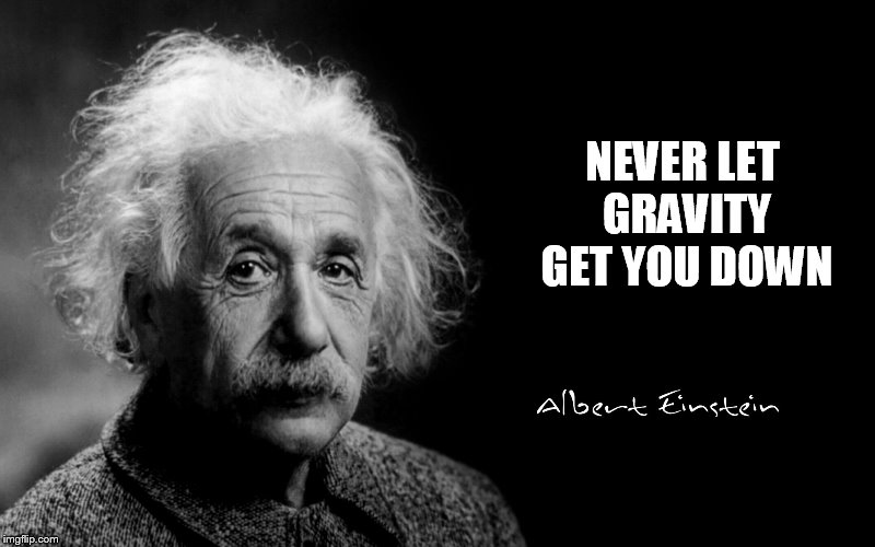 Albert Einstein | NEVER LET GRAVITY GET YOU DOWN | image tagged in albert einstein | made w/ Imgflip meme maker