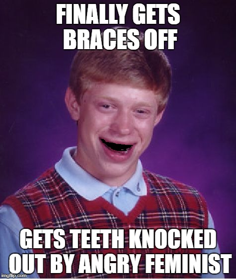 Bad Luck Brian Meme | FINALLY GETS BRACES OFF GETS TEETH KNOCKED OUT BY ANGRY FEMINIST | image tagged in memes,bad luck brian | made w/ Imgflip meme maker
