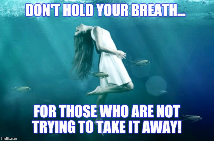 Hold Your Breath | DON'T HOLD YOUR BREATH... FOR THOSE WHO ARE NOT TRYING TO TAKE IT AWAY! | image tagged in hold your breath | made w/ Imgflip meme maker
