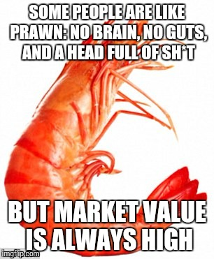 Inspiration Prawn | SOME PEOPLE ARE LIKE PRAWN: NO BRAIN, NO GUTS, AND A HEAD FULL OF SH*T BUT MARKET VALUE IS ALWAYS HIGH | image tagged in inspiration prawn | made w/ Imgflip meme maker