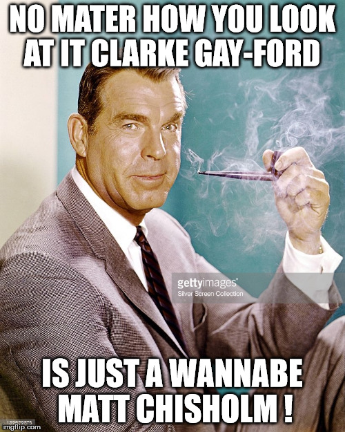 Clarke Gayford  | NO MATER HOW YOU LOOK AT IT CLARKE GAY-FORD IS JUST A WANNABE MATT CHISHOLM ! | image tagged in truth,the truth hurts,freddy,reality tv | made w/ Imgflip meme maker