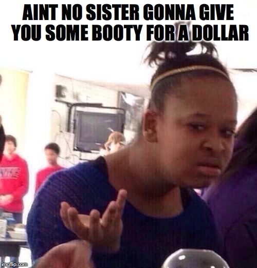 Black Girl Wat Meme | AINT NO SISTER GONNA GIVE YOU SOME BOOTY FOR A DOLLAR | image tagged in memes,black girl wat | made w/ Imgflip meme maker