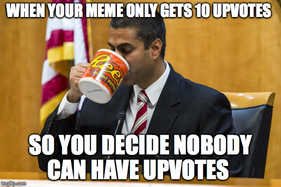 Public Enemy No.1 | WHEN YOUR MEME ONLY GETS 10 UPVOTES SO YOU DECIDE NOBODY CAN HAVE UPVOTES | image tagged in ajit pai,funny memes,memes,internet,hey internet,net neutrality | made w/ Imgflip meme maker