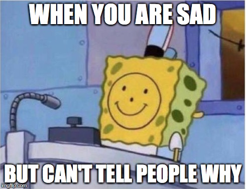 When you had a bad day | WHEN YOU ARE SAD BUT CAN'T TELL PEOPLE WHY | image tagged in memes,funny memes,spongebob,sad,funny | made w/ Imgflip meme maker
