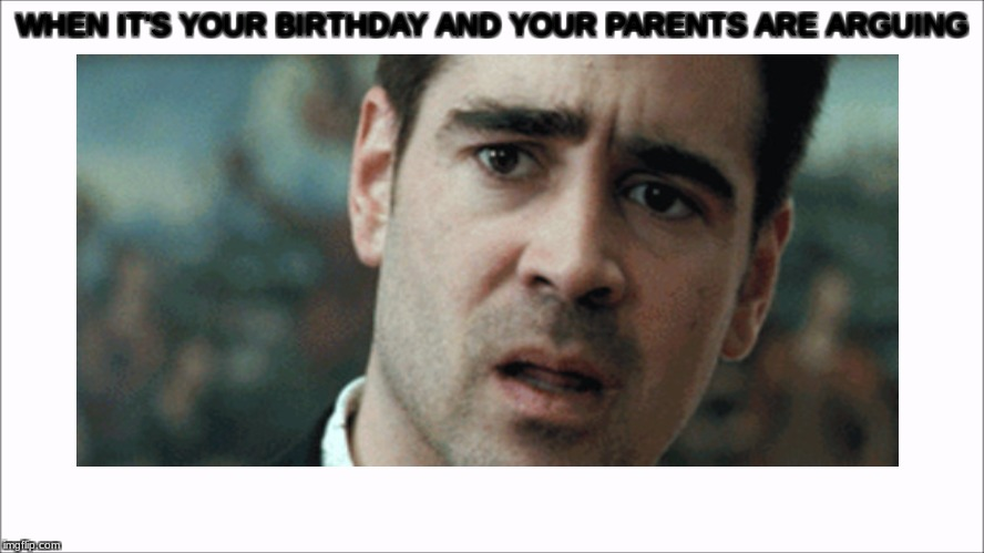 this is a thing | WHEN IT'S YOUR BIRTHDAY AND YOUR PARENTS ARE ARGUING | image tagged in scumbag parents,edgy,bad,stupid,sad | made w/ Imgflip meme maker