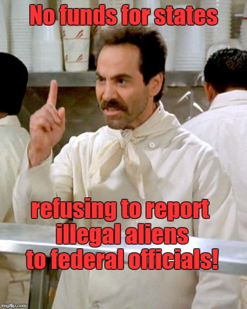 No funds for sanctuary  cities | No funds for states refusing to report illegal aliens to federal officials! | image tagged in soup nazi,no funds,sanctuary cities | made w/ Imgflip meme maker