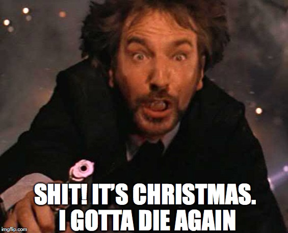 SHIT! IT'S CHRISTMAS. I GOTTA DIE AGAIN | made w/ Imgflip meme maker