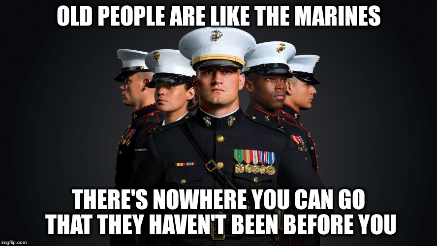 For Everyone Who Has A Birthday This Year | OLD PEOPLE ARE LIKE THE MARINES THERE'S NOWHERE YOU CAN GO THAT THEY HAVEN'T BEEN BEFORE YOU | image tagged in marines | made w/ Imgflip meme maker
