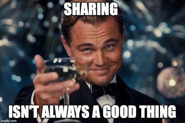 Leonardo Dicaprio Cheers Meme | SHARING ISN'T ALWAYS A GOOD THING | image tagged in memes,leonardo dicaprio cheers | made w/ Imgflip meme maker