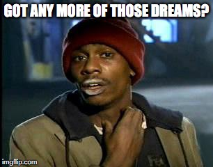 Y'all Got Any More Of That Meme | GOT ANY MORE OF THOSE DREAMS? | image tagged in memes,yall got any more of | made w/ Imgflip meme maker