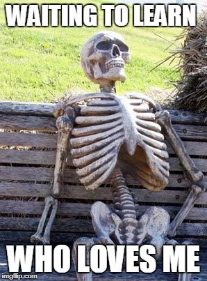 Waiting Skeleton Meme | WAITING TO LEARN WHO LOVES ME | image tagged in memes,waiting skeleton | made w/ Imgflip meme maker