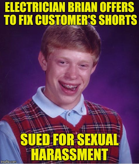 Bad Luck Brian Meme | ELECTRICIAN BRIAN OFFERS TO FIX CUSTOMER'S SHORTS SUED FOR SEXUAL HARASSMENT | image tagged in memes,bad luck brian | made w/ Imgflip meme maker