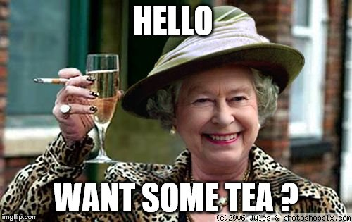 Queen Elizabeth | HELLO WANT SOME TEA ? | image tagged in queen elizabeth | made w/ Imgflip meme maker
