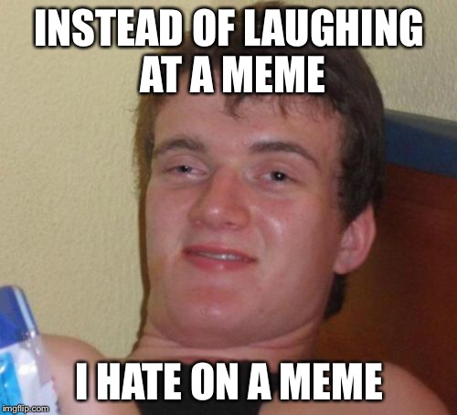 10 Guy Meme | INSTEAD OF LAUGHING AT A MEME I HATE ON A MEME | image tagged in memes,10 guy | made w/ Imgflip meme maker