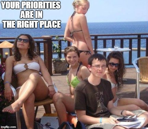 YOUR PRIORITIES ARE IN THE RIGHT PLACE | made w/ Imgflip meme maker