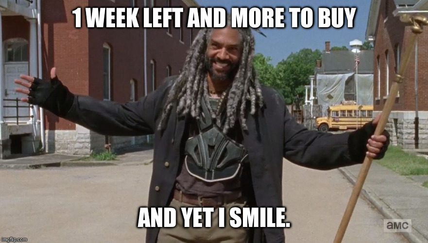 1 WEEK LEFT AND MORE TO BUY AND YET I SMILE. | image tagged in and yet i smile | made w/ Imgflip meme maker