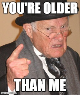 Back In My Day Meme | YOU'RE OLDER THAN ME | image tagged in memes,back in my day | made w/ Imgflip meme maker