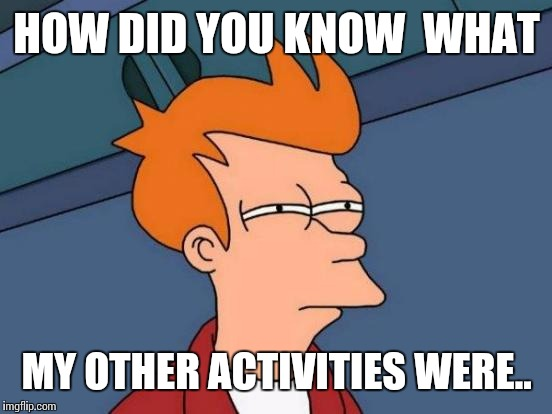 Futurama Fry Meme | HOW DID YOU KNOW  WHAT MY OTHER ACTIVITIES WERE.. | image tagged in memes,futurama fry | made w/ Imgflip meme maker
