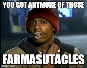 Y'all Got Any More Of That Meme | YOU GOT ANYMORE OF THOSE FARMASUTACLES | image tagged in memes,yall got any more of | made w/ Imgflip meme maker
