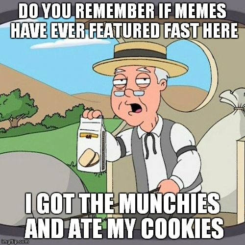 I seem to recall... | DO YOU REMEMBER IF MEMES HAVE EVER FEATURED FAST HERE I GOT THE MUNCHIES AND ATE MY COOKIES | image tagged in memes,pepperidge farm remembers | made w/ Imgflip meme maker