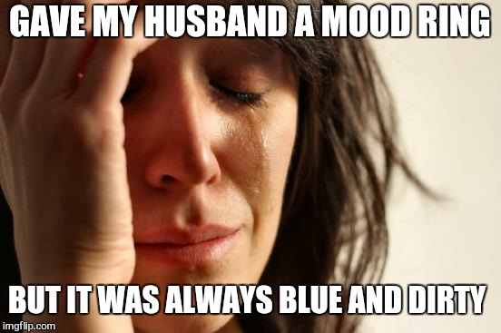 First World Problems Meme | GAVE MY HUSBAND A MOOD RING BUT IT WAS ALWAYS BLUE AND DIRTY | image tagged in memes,first world problems | made w/ Imgflip meme maker