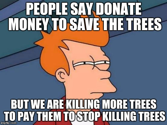 Futurama Fry Meme | PEOPLE SAY DONATE MONEY TO SAVE THE TREES BUT WE ARE KILLING MORE TREES TO PAY THEM TO STOP KILLING TREES | image tagged in memes,futurama fry | made w/ Imgflip meme maker