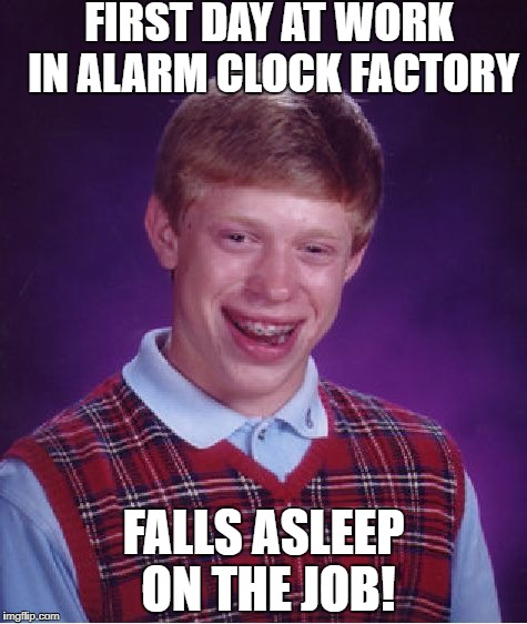 Bad Luck Brian Meme | FIRST DAY AT WORK IN ALARM CLOCK FACTORY FALLS ASLEEP ON THE JOB! | image tagged in memes,bad luck brian | made w/ Imgflip meme maker