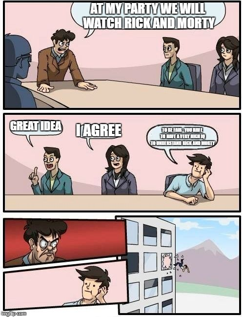Boardroom Meeting Suggestion Meme | AT MY PARTY WE WILL WATCH RICK AND MORTY GREAT IDEA I AGREE TO BE FAIR , YOU HAVE TO HAVE A VERY HIGH IQ TO UNDERSTAND RICK AND MORTY | image tagged in memes,boardroom meeting suggestion | made w/ Imgflip meme maker