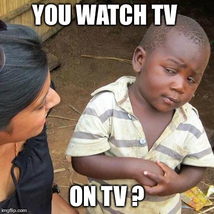 YOU WATCH TV ON TV ? | image tagged in memes,third world skeptical kid | made w/ Imgflip meme maker