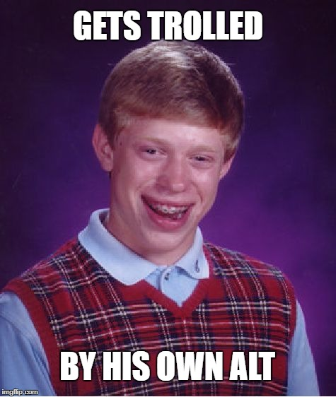 Bad Luck Brian Meme | GETS TROLLED BY HIS OWN ALT | image tagged in memes,bad luck brian | made w/ Imgflip meme maker