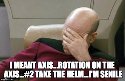 Captain Picard Facepalm Meme | I MEANT AXIS...ROTATION ON THE AXIS...#2 TAKE THE HELM...I'M SENILE | image tagged in memes,captain picard facepalm | made w/ Imgflip meme maker