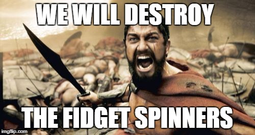 Sparta Leonidas Meme | WE WILL DESTROY THE FIDGET SPINNERS | image tagged in memes,sparta leonidas | made w/ Imgflip meme maker